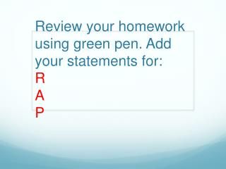 Review your homework using green pen. Add your statements for:  R A  P