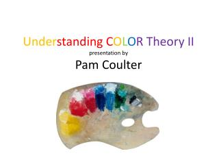 Under standing C O L O R Theory II presentation by Pam Coulter
