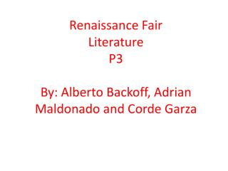 Renaissance Fair Literature P3 By: Alberto Backoff, Adrian Maldonado and  Corde Garza
