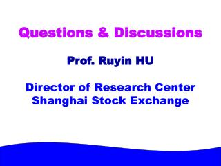 Questions & Discussions Prof. Ruyin HU Director of Research Center Shanghai Stock Exchange