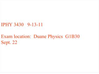 IPHY 3430   9-13-11 Exam location:  Duane Physics  G1B30 Sept. 22