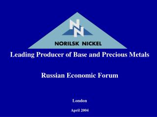 Leading Producer of Base and Precious Metals Russian Economic Forum London April 2004