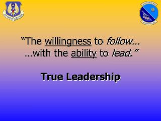 """The  willingness  to  follow… …with the  ability  to  lead."" True Leadership"