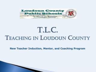 T.L.C. T eaching in  L oudoun C ounty New Teacher Induction, Mentor, and Coaching Program