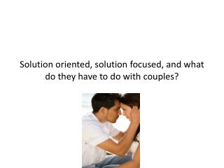 Solution oriented, solution focused, and what do they have to do with couples?