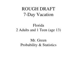 ROUGH DRAFT 7-Day Vacation Florida 2 Adults and 1 Teen (age 13) Mr. Green Probability & Statistics