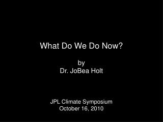 What Do We Do Now? by Dr. JoBea Holt