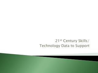21 st  Century Skills/  Technology Data to Support
