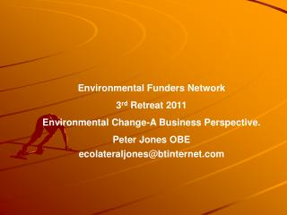 Environmental Funders Network 3 rd  Retreat 2011 Environmental Change-A Business Perspective.