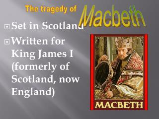 Set in Scotland Written for King James I (formerly of Scotland, now England )