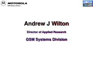 Andrew J Wilton Director of Applied Research GSM Systems Division