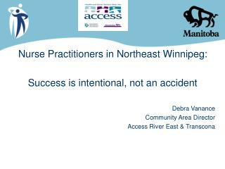 Nurse Practitioners in Northeast Winnipeg: Success is intentional, not an accident Debra Vanance