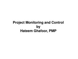 Project Monitoring and Control by Hateem Ghafoor , PMP