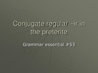 Conjugate regular –ir in the preterite