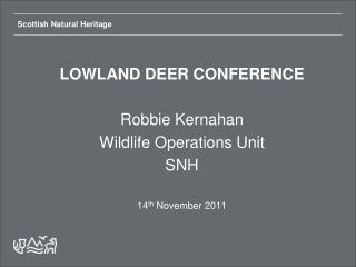 LOWLAND DEER CONFERENCE Robbie Kernahan Wildlife Operations Unit SNH 14 th  November 2011