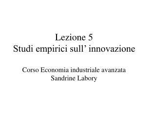 Lezione 5 Studi empirici sull' innovazione Corso Economia industriale avanzata Sandrine Labory