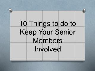 10 Things to do to Keep Your Senior Members Involved