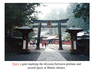 Torii : a gate marking the division between profane and sacred space at Shinto shrines.