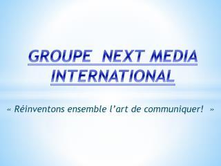 GROUPE  NEXT MEDIA   INTERNATIONAL