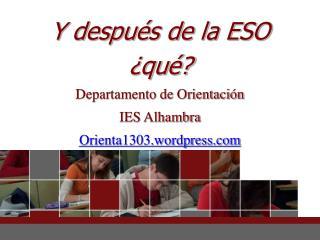 Y después de la ESO  ¿qué? Departamento de Orientación  IES Alhambra Orienta1303.wordpress