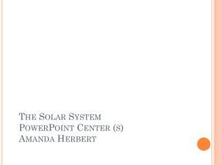 The Solar  System  PowerPoint Center (s) Amanda Herbert