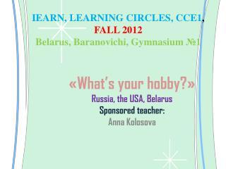 IEARN, LEARNING CIRCLES, CCE1 ,  FALL 2012 Belarus, Baranovichi, Gymnasium  №1