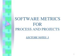 SOFTWARE METRICS FOR PROCESS AND PROJECTS LECTURE NOTES  3