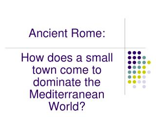 Ancient Rome:  How does a small town come to dominate the Mediterranean World?