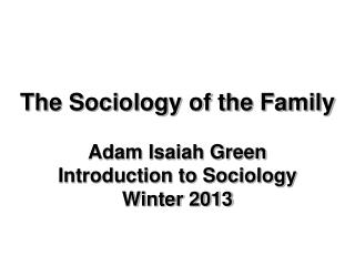 The Sociology of the Family Adam Isaiah Green Introduction to Sociology  Winter 2013