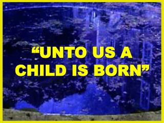 """UNTO US A CHILD IS BORN"""