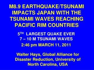 M8.9 EARTHQUAKE/TSUNAMI IMPACTS JAPAN WITH THE TSUNAMI WAVES REACHING   PACIFIC RIM COUNTRIES
