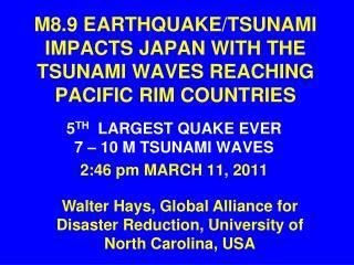 M8.9 EARTHQUAKE/TSUNAMI IMPACTS JAPAN WITH THE TSUNAMI WAVES REACHING   PACIFIC RIM COUNTRIES