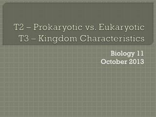 T2 – Prokaryotic vs. Eukaryotic T3 – Kingdom Characteristics