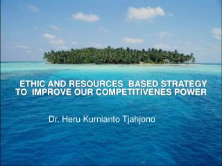 ETHIC AND RESOURCES  BASED STRATEGY  TO  IMPROVE OUR COMPETITIVENES POWER
