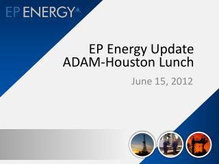 EP Energy Update ADAM-Houston Lunch