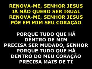 RENOVA-ME, SENHOR JESUS JÁ NÃO QUERO SER IGUAL RENOVA-ME, SENHOR JESUS PÕE EM MIM SEU CORAÇÃO