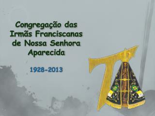 Congregação das Irmãs Franciscanas de Nossa Senhora Aparecida 1928-2013