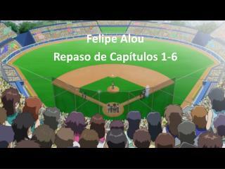 Felipe Alou Repaso  de  Capítulos  1-6