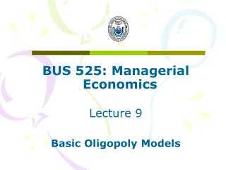 BUS 525: Managerial Economics Lecture 9 Basic Oligopoly Models