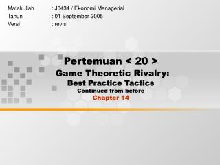 Pertemuan < 20 > Game Theoretic Rivalry:   Best Practice Tactics Continued from before Chapter 14