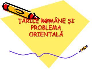 ŢĂRILE ROMÂNE ŞI PROBLEMA ORIENTALĂ