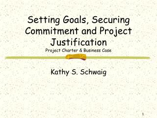 Setting Goals, Securing Commitment and Project Justification Project Charter  Business Case