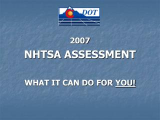 2007 NHTSA ASSESSMENT   WHAT IT CAN DO FOR  YOU!