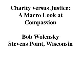 Charity versus Justice: A Macro Look at Compassion Bob Wolensky Stevens Point, Wisconsin