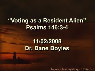 """Voting as a Resident Alien"" Psalms 146:3-4 11/02/2008 Dr. Dane Boyles"