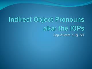 Indirect Object Pronouns aka: the IOPs
