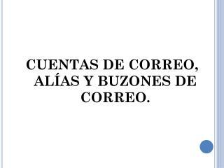 CUENTAS DE CORREO, ALÍAS Y BUZONES DE CORREO.