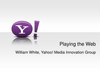 Playing the Web William White, Yahoo! Media Innovation Group