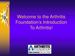 Welcome to the Arthritis Foundation�s Introduction  To Arthritis!