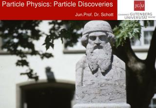 Particle Physics:  Particle Discoveries Jun.Prof . Dr. Schott